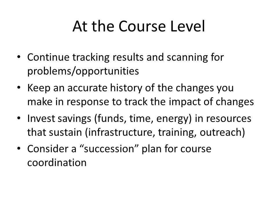 At the Course Level Continue tracking results and scanning for problems/opportunities Keep an accurate history of the changes you make in response to track the impact of changes Invest savings (funds, time, energy) in resources that sustain (infrastructure, training, outreach) Consider a succession plan for course coordination