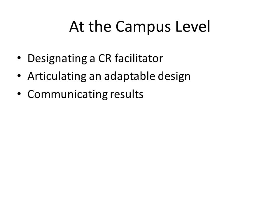 At the Campus Level Designating a CR facilitator Articulating an adaptable design Communicating results