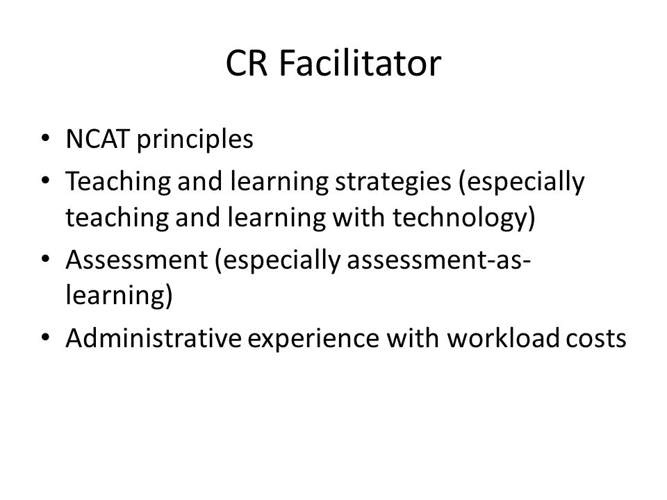 CR Facilitator NCAT principles Teaching and learning strategies (especially teaching and learning with technology) Assessment (especially assessment-as- learning) Administrative experience with workload costs