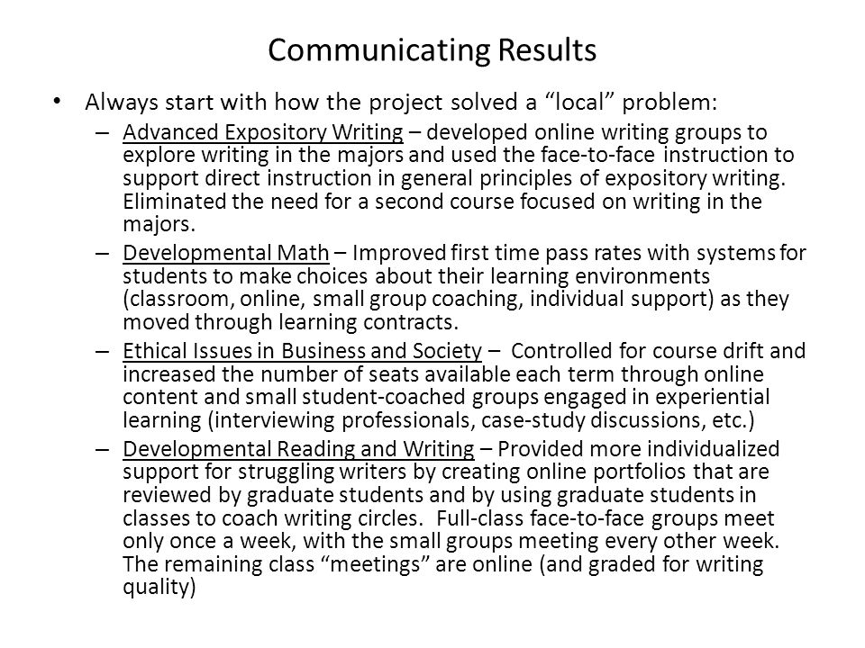 Communicating Results Always start with how the project solved a local problem: – Advanced Expository Writing – developed online writing groups to explore writing in the majors and used the face-to-face instruction to support direct instruction in general principles of expository writing.