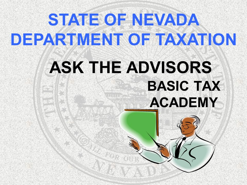 ASK THE ADVISORS BASIC TAX ACADEMY STATE OF NEVADA DEPARTMENT OF TAXATION