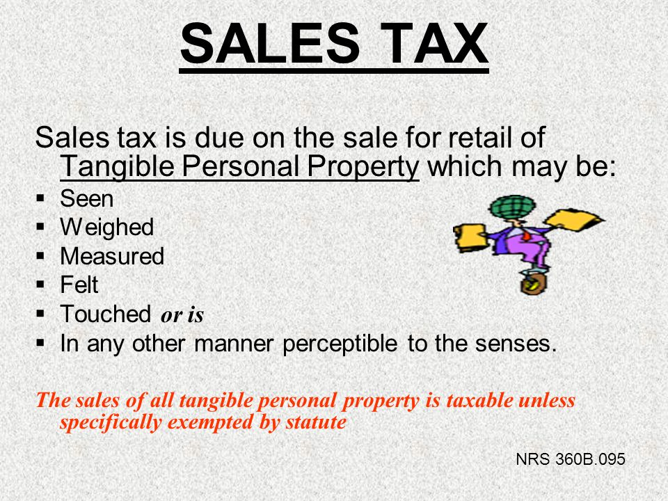 SALES TAX Sales tax is due on the sale for retail of Tangible Personal Property which may be: Seen Weighed Measured Felt Touched o r is In any other m