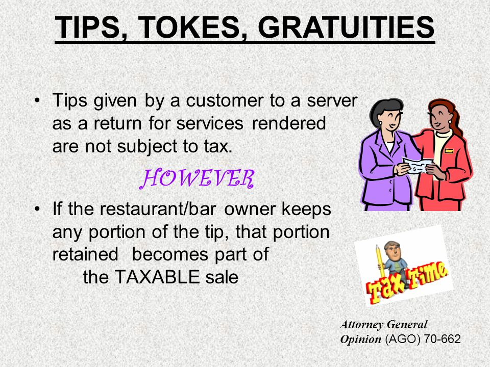 Tips given by a customer to a server as a return for services rendered are not subject to tax. HOWEVER If the restaurant/bar owner keeps any portion o