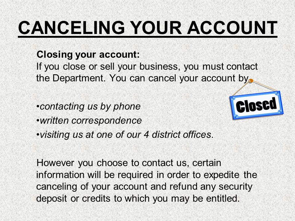 CANCELING YOUR ACCOUNT Closing your account: If you close or sell your business, you must contact the Department. You can cancel your account by conta