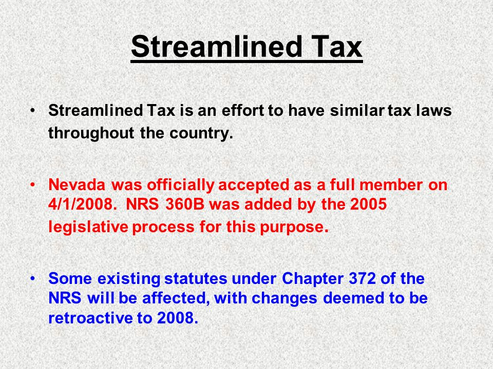 Streamlined Tax Streamlined Tax is an effort to have similar tax laws throughout the country. Nevada was officially accepted as a full member on 4/1/2