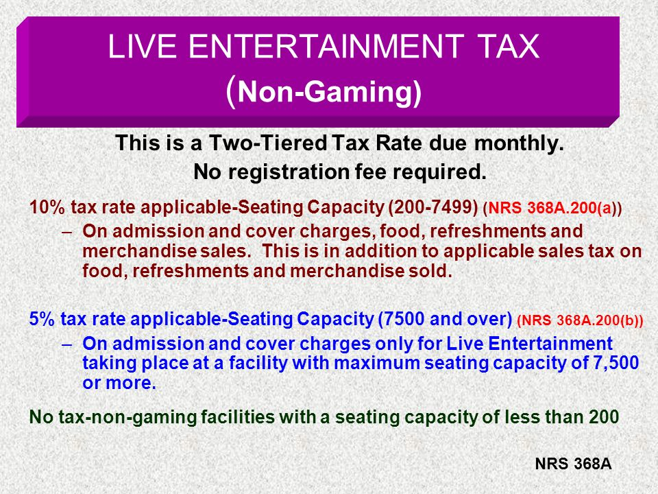 LIVE ENTERTAINMENT TAX ( Non-Gaming) This is a Two-Tiered Tax Rate due monthly. No registration fee required. 10% tax rate applicable-Seating Capacity