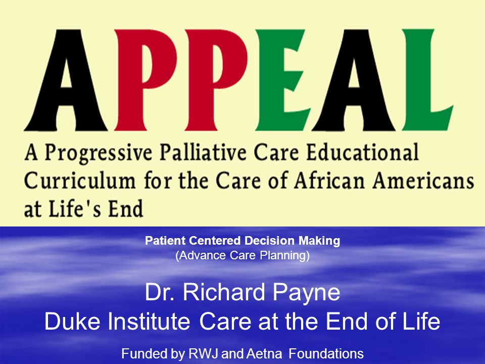 Patient Centered Decision Making (Advance Care Planning) Dr. Richard Payne Duke Institute Care at the End of Life Funded by RWJ and Aetna Foundations