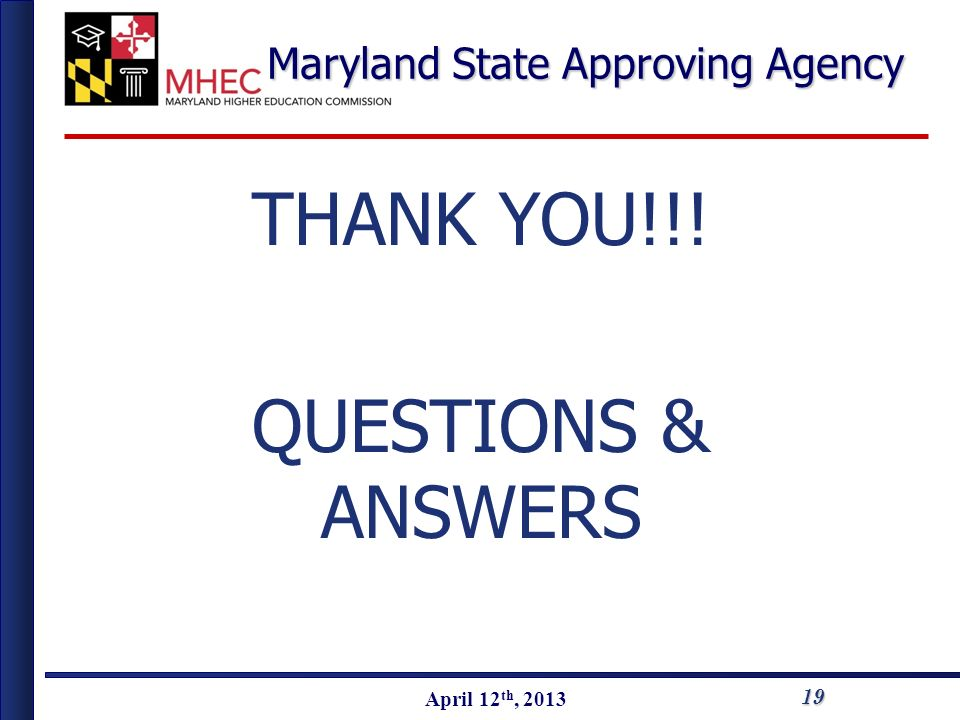 April 2010 April 12 th, 2013 Maryland State Approving Agency THANK YOU!!! QUESTIONS & ANSWERS 19