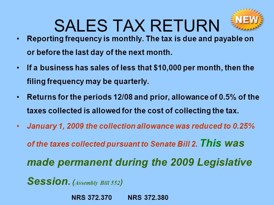 SALES TAX RETURN Reporting frequency is monthly. The tax is due and payable on or before the last day of the next month. If a business has sales of le