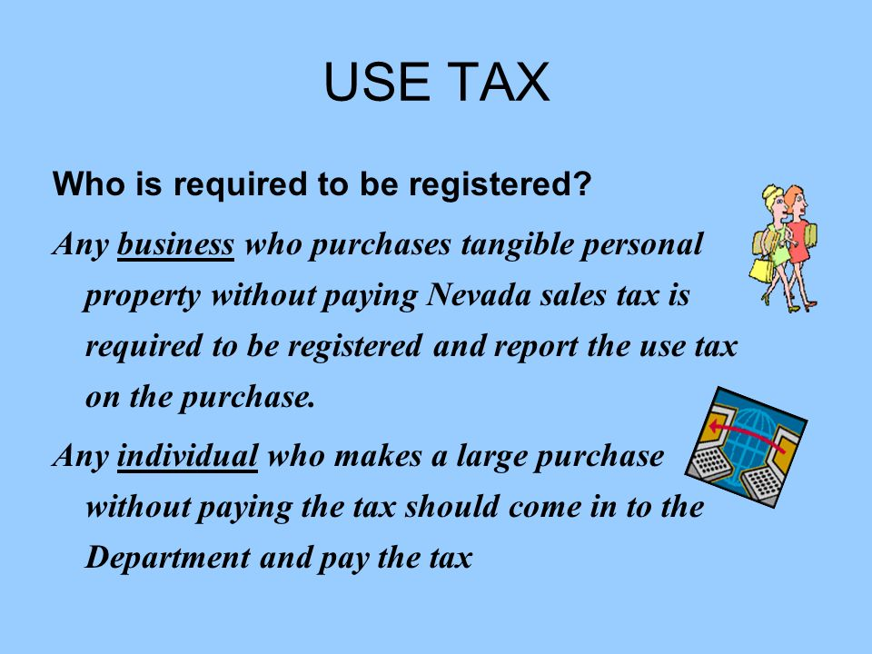 USE TAX Who is required to be registered? Any business who purchases tangible personal property without paying Nevada sales tax is required to be regi