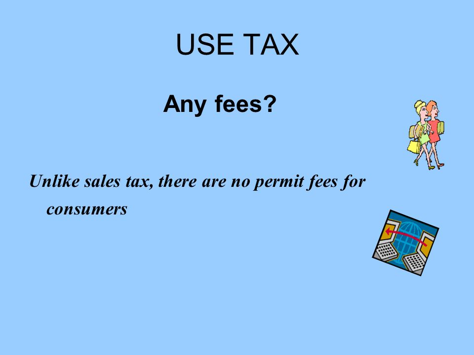 USE TAX Any fees? Unlike sales tax, there are no permit fees for consumers