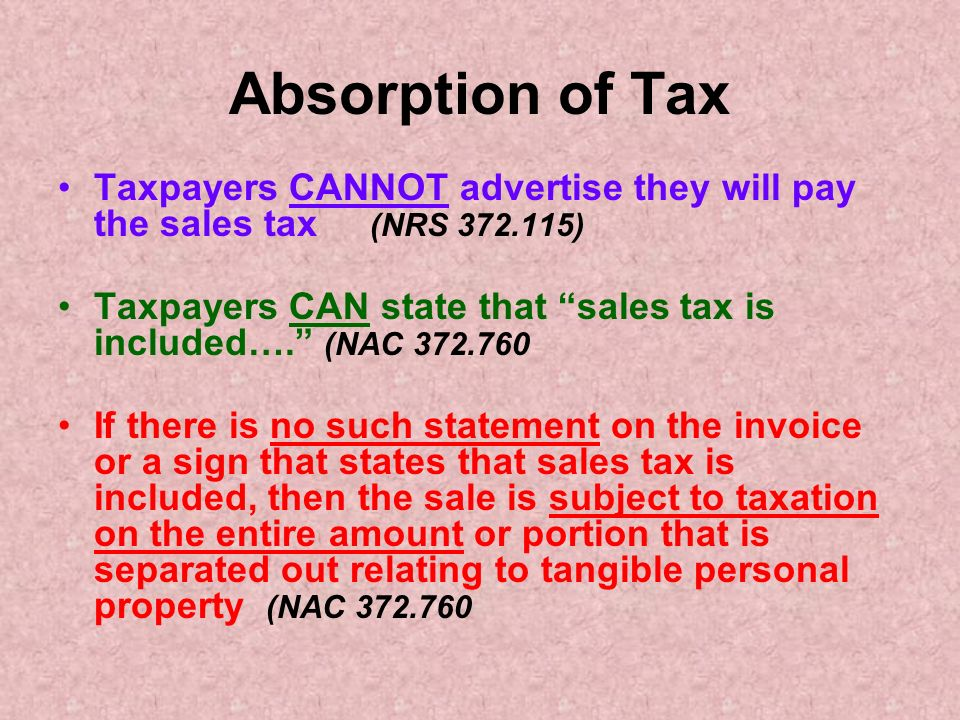 Absorption of Tax Taxpayers CANNOT advertise they will pay the sales tax (NRS 372.115) Taxpayers CAN state that sales tax is included….