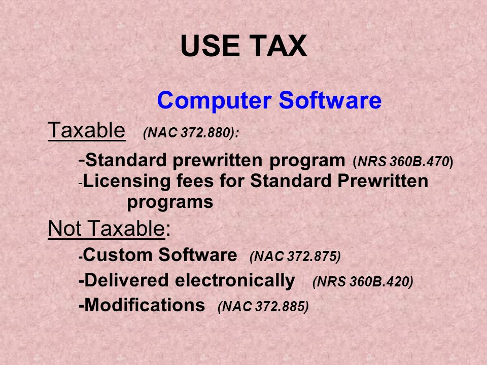 Computer Software Taxable (NAC 372.880): - Standard prewritten program (NRS 360B.470) - Licensing fees for Standard Prewritten programs Not Taxable: - Custom Software (NAC 372.875) -Delivered electronically (NRS 360B.420) -Modifications (NAC 372.885) USE TAX