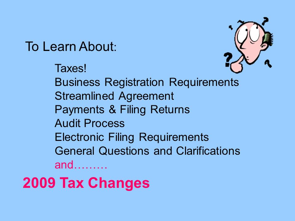 To Learn About : Taxes! Business Registration Requirements Streamlined Agreement Payments & Filing Returns Audit Process Electronic Filing Requirement