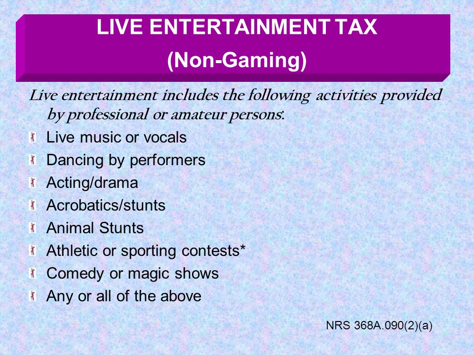 Live entertainment includes the following activities provided by professional or amateur persons : Live music or vocals Dancing by performers Acting/drama Acrobatics/stunts Animal Stunts Athletic or sporting contests* Comedy or magic shows Any or all of the above LIVE ENTERTAINMENT TAX (Non-Gaming) NRS 368A.090(2)(a)