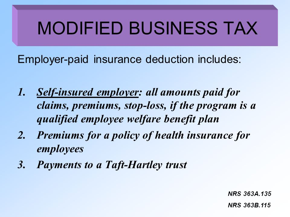 Employer-paid insurance deduction includes: 1.Self-insured employer: all amounts paid for claims, premiums, stop-loss, if the program is a qualified employee welfare benefit plan 2.Premiums for a policy of health insurance for employees 3.Payments to a Taft-Hartley trust NRS 363A.135 NRS 363B.115 MODIFIED BUSINESS TAX