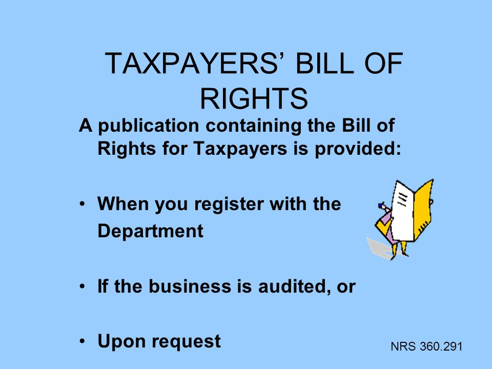TAXPAYERS BILL OF RIGHTS A publication containing the Bill of Rights for Taxpayers is provided: When you register with the Department If the business is audited, or Upon request NRS 360.291