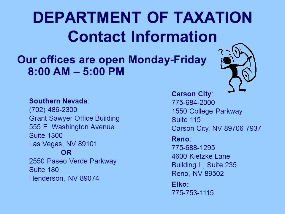 DEPARTMENT OF TAXATION Contact Information Our offices are open Monday-Friday 8:00 AM – 5:00 PM Southern Nevada: (702) 486-2300 Grant Sawyer Office Bu
