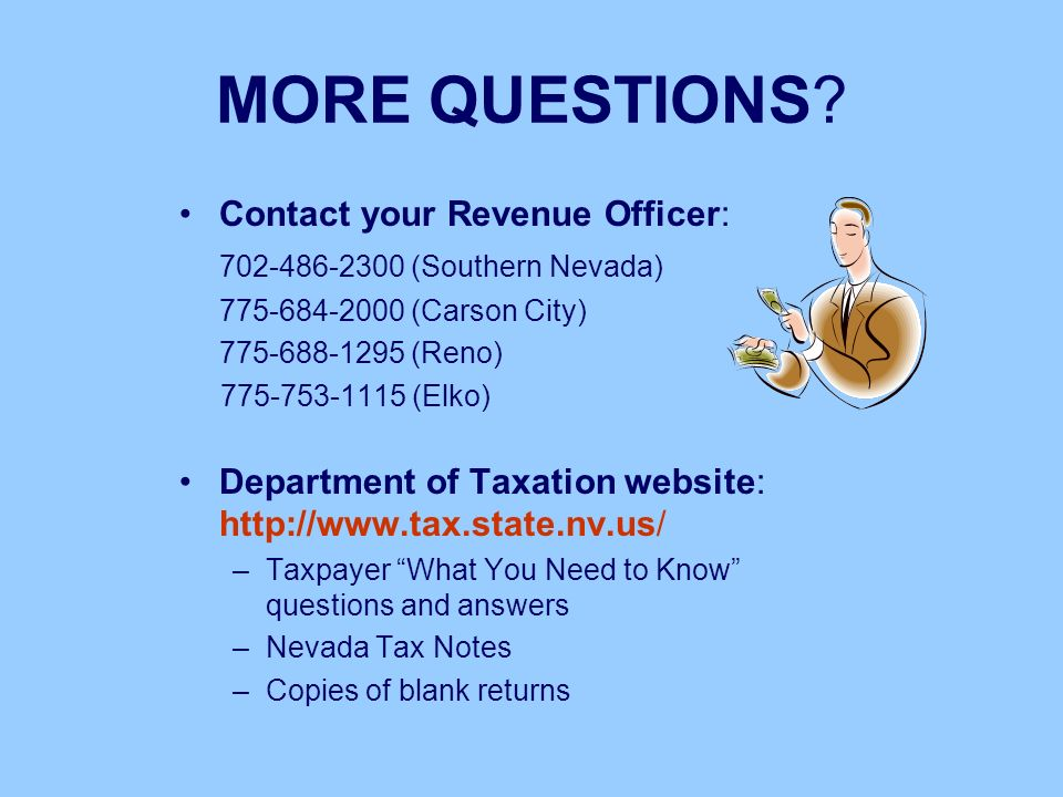 MORE QUESTIONS? Contact your Revenue Officer: 702-486-2300 (Southern Nevada) 775-684-2000 (Carson City) 775-688-1295 (Reno) 775-753-1115 (Elko) Depart