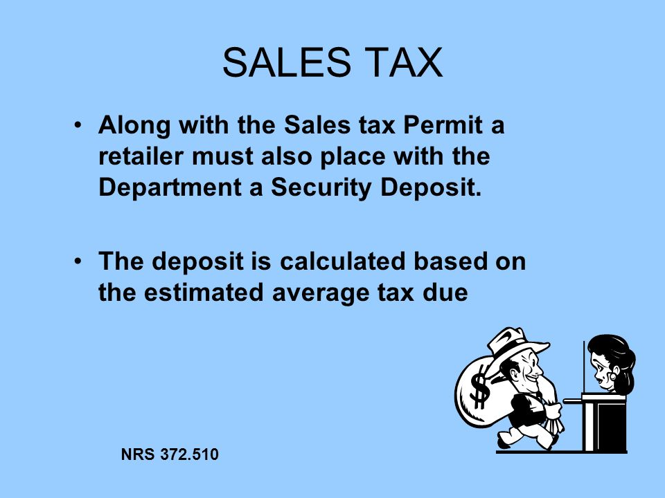SALES TAX Along with the Sales tax Permit a retailer must also place with the Department a Security Deposit. The deposit is calculated based on the es
