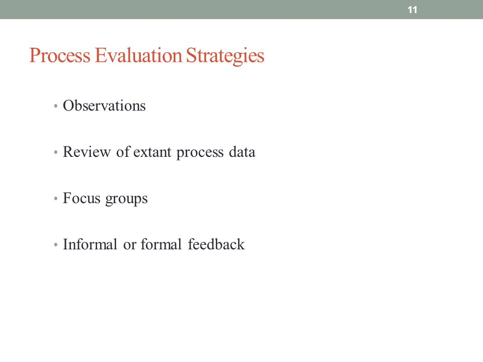 Process Evaluation Strategies Observations Review of extant process data Focus groups Informal or formal feedback 11