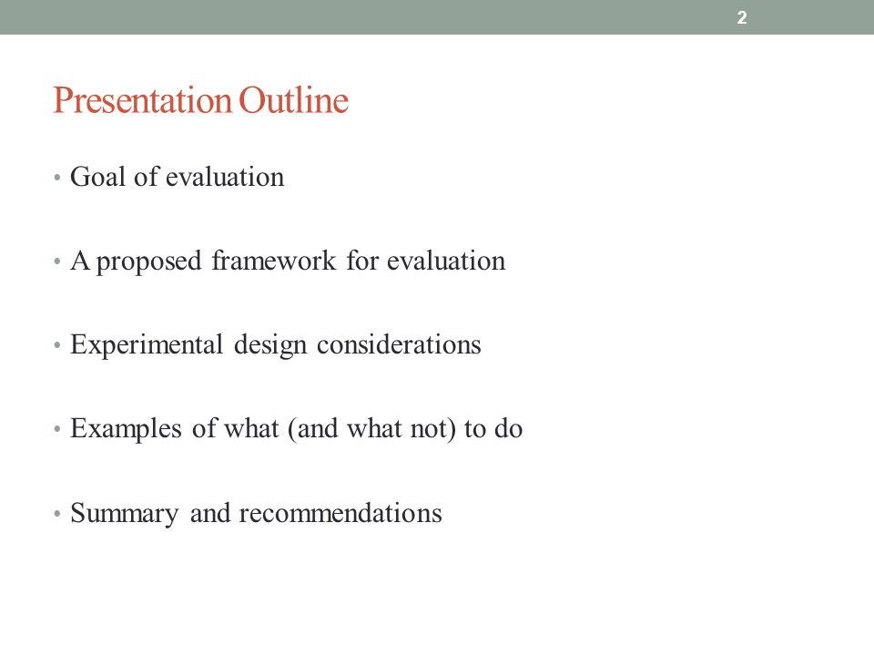 Presentation Outline Goal of evaluation A proposed framework for evaluation Experimental design considerations Examples of what (and what not) to do Summary and recommendations 2