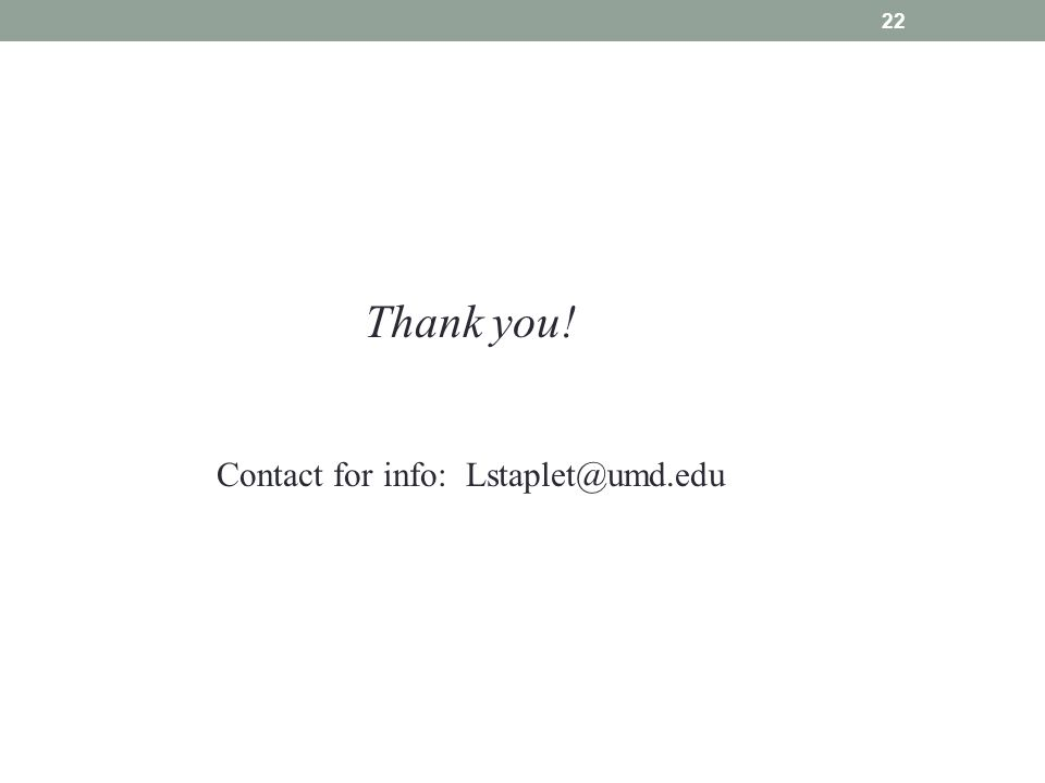 22 Thank you! Contact for info: Lstaplet@umd.edu