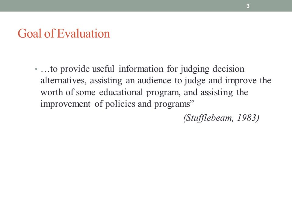Goal of Evaluation …to provide useful information for judging decision alternatives, assisting an audience to judge and improve the worth of some educational program, and assisting the improvement of policies and programs (Stufflebeam, 1983) 3