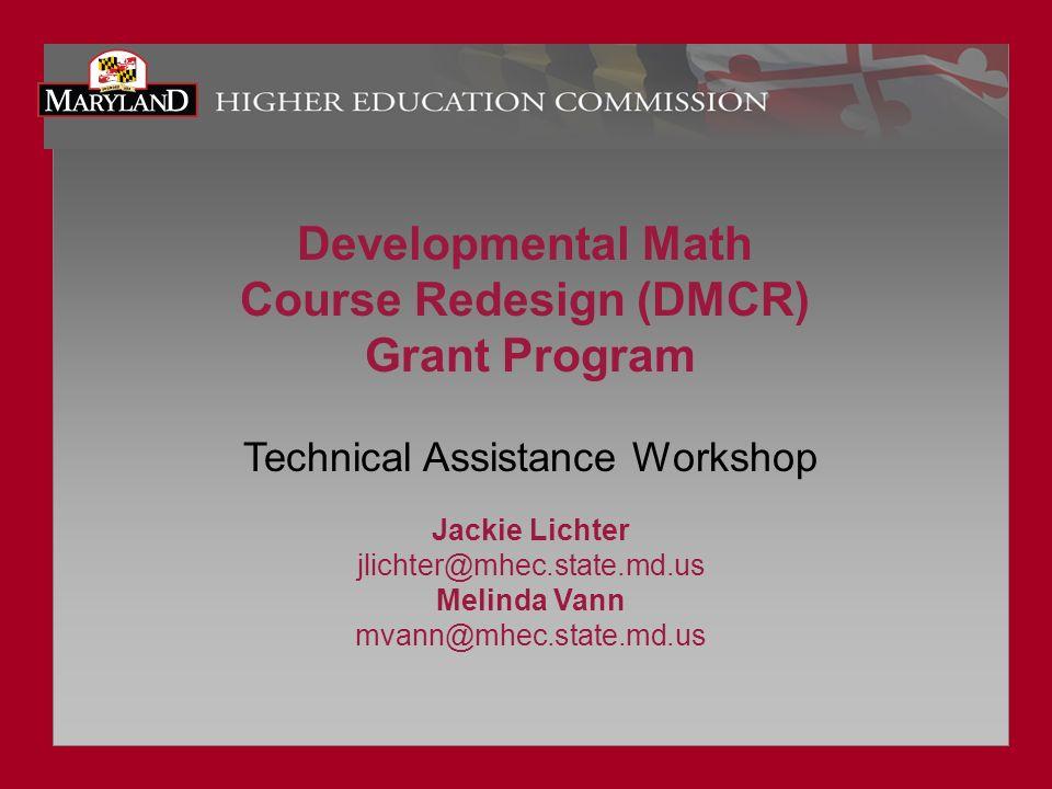 Developmental Math Course Redesign (DMCR) Grant Program Technical Assistance Workshop Jackie Lichter jlichter@mhec.state.md.us Melinda Vann mvann@mhec