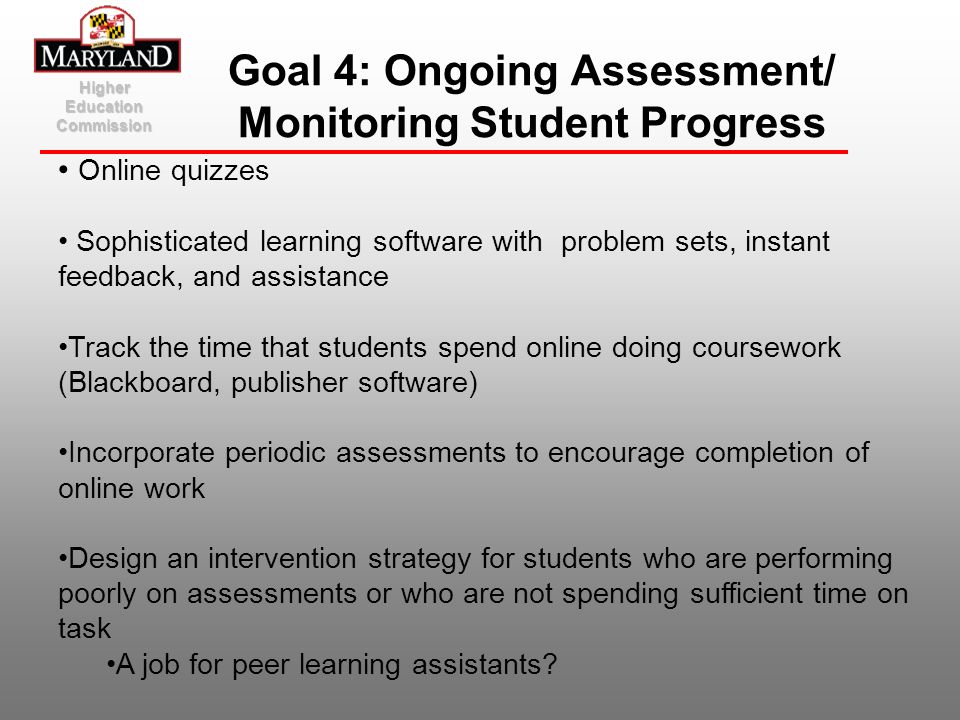Higher Education Commission Goal 4: Ongoing Assessment/ Monitoring Student Progress Online quizzes Sophisticated learning software with problem sets,