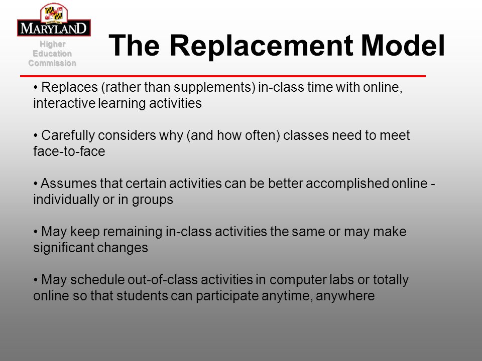 Higher Education Commission The Replacement Model Replaces (rather than supplements) in-class time with online, interactive learning activities Carefu