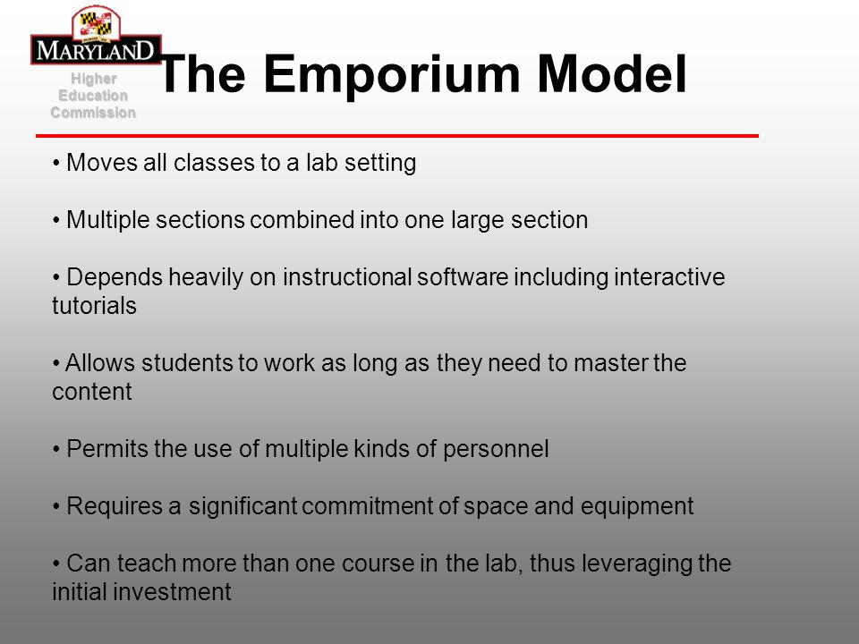 Higher Education Commission The Emporium Model Moves all classes to a lab setting Multiple sections combined into one large section Depends heavily on