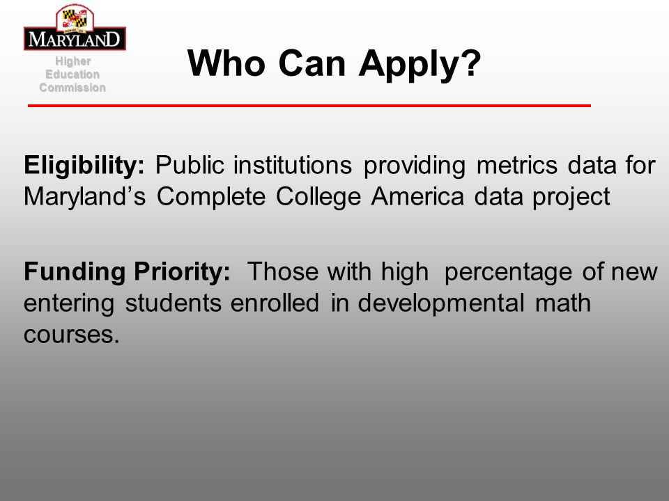 Eligibility: Public institutions providing metrics data for Marylands Complete College America data project Funding Priority: Those with high percenta