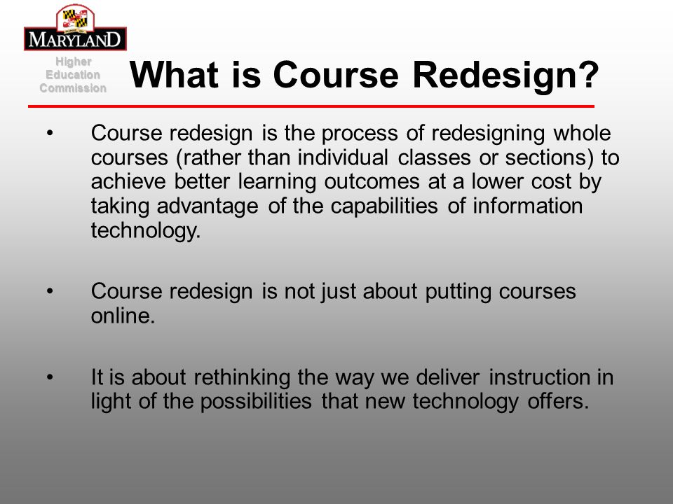 Higher Education Commission What is Course Redesign? Course redesign is the process of redesigning whole courses (rather than individual classes or se
