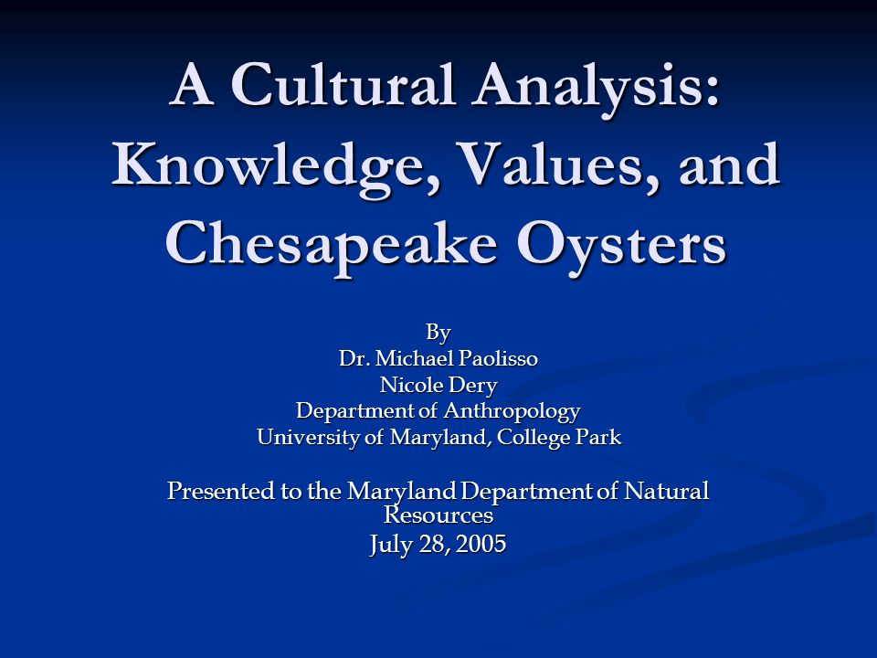 A Cultural Analysis: Knowledge, Values, and Chesapeake Oysters By Dr. Michael Paolisso Nicole Dery Department of Anthropology University of Maryland,