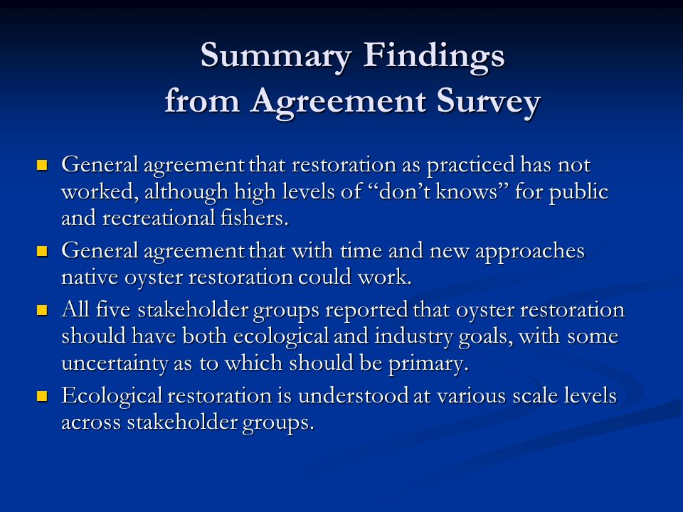 Summary Findings from Agreement Survey General agreement that restoration as practiced has not worked, although high levels of dont knows for public and recreational fishers.
