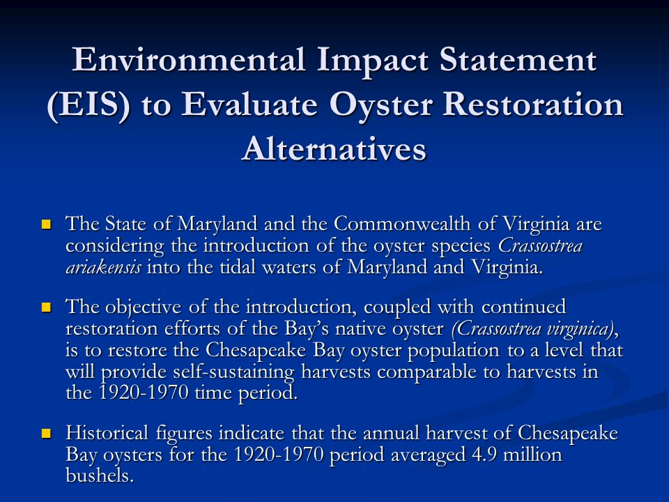 Environmental Impact Statement (EIS) to Evaluate Oyster Restoration Alternatives The State of Maryland and the Commonwealth of Virginia are considering the introduction of the oyster species Crassostrea ariakensis into the tidal waters of Maryland and Virginia.