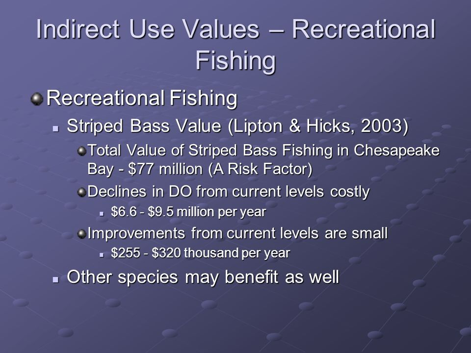 Indirect Use Values – Recreational Fishing Recreational Fishing Striped Bass Value (Lipton & Hicks, 2003) Striped Bass Value (Lipton & Hicks, 2003) Total Value of Striped Bass Fishing in Chesapeake Bay - $77 million (A Risk Factor) Declines in DO from current levels costly $6.6 - $9.5 million per year $6.6 - $9.5 million per year Improvements from current levels are small $255 - $320 thousand per year $255 - $320 thousand per year Other species may benefit as well Other species may benefit as well