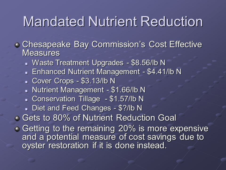 Mandated Nutrient Reduction Chesapeake Bay Commissions Cost Effective Measures Waste Treatment Upgrades - $8.56/lb N Waste Treatment Upgrades - $8.56/lb N Enhanced Nutrient Management - $4.41/lb N Enhanced Nutrient Management - $4.41/lb N Cover Crops - $3.13/lb N Cover Crops - $3.13/lb N Nutrient Management - $1.66/lb N Nutrient Management - $1.66/lb N Conservation Tillage - $1.57/lb N Conservation Tillage - $1.57/lb N Diet and Feed Changes - $ /lb N Diet and Feed Changes - $ /lb N Gets to 80% of Nutrient Reduction Goal Getting to the remaining 20% is more expensive and a potential measure of cost savings due to oyster restoration if it is done instead.