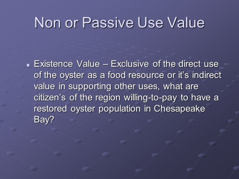 Non or Passive Use Value Existence Value – Exclusive of the direct use of the oyster as a food resource or its indirect value in supporting other uses, what are citizens of the region willing-to-pay to have a restored oyster population in Chesapeake Bay.