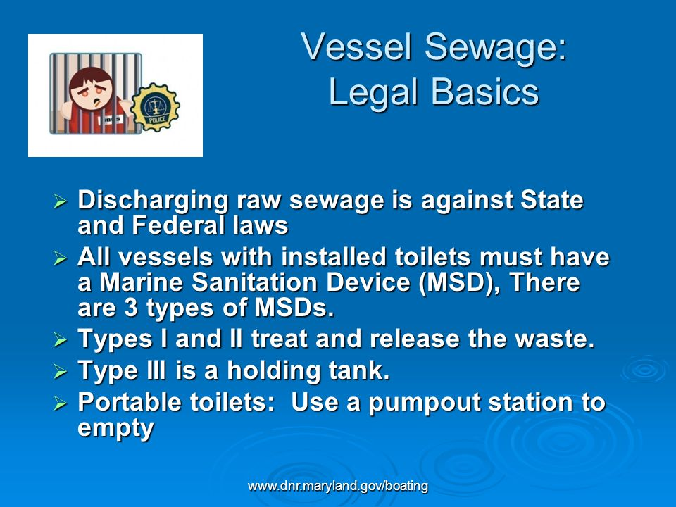 www.dnr.maryland.gov/boating Sewage: Marine Sanitation Devices Type I and II MSDs Establish a regular maintenance schedule Establish a regular maintenance schedule Do not discharge in a marina, swimming area, over an oyster bar or in a poorly flushed area Do not discharge in a marina, swimming area, over an oyster bar or in a poorly flushed area Do not discharge in federally designated No Discharge Zones Do not discharge in federally designated No Discharge Zones Holding Tanks (Type III) Use enzyme-based products to control odor Use enzyme-based products to control odor Avoid quaternary ammonium compounds Avoid quaternary ammonium compounds (QAC) and formaldehyde
