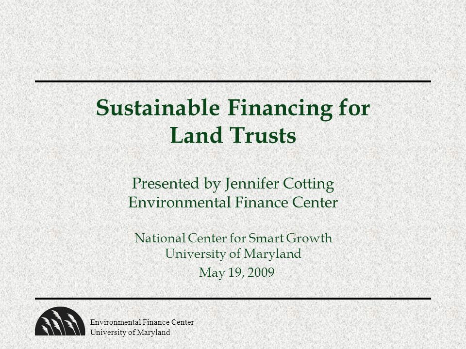 Environmental Finance Center University of Maryland Sustainable Financing for Land Trusts Presented by Jennifer Cotting Environmental Finance Center National Center for Smart Growth University of Maryland May 19, 2009