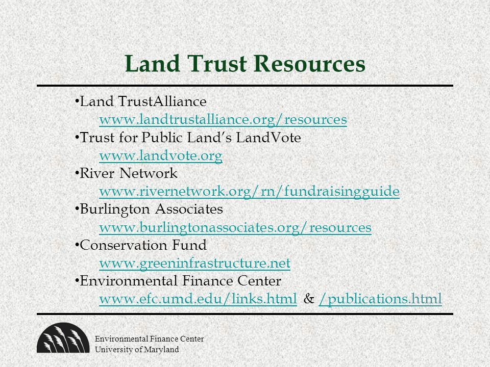 Environmental Finance Center University of Maryland Land Trust Resources Land TrustAlliance   Trust for Public Lands LandVote   River Network   Burlington Associates   Conservation Fund   Environmental Finance Center   & /publications.html/publications