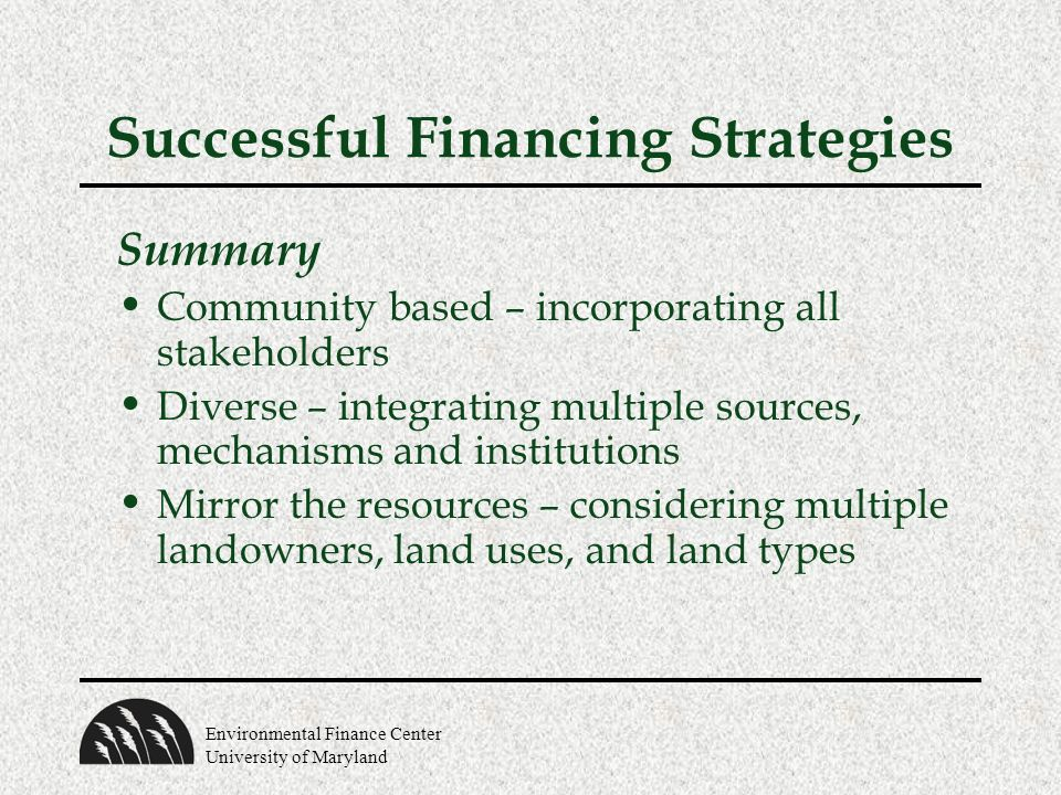 Environmental Finance Center University of Maryland Successful Financing Strategies Summary Community based – incorporating all stakeholders Diverse –