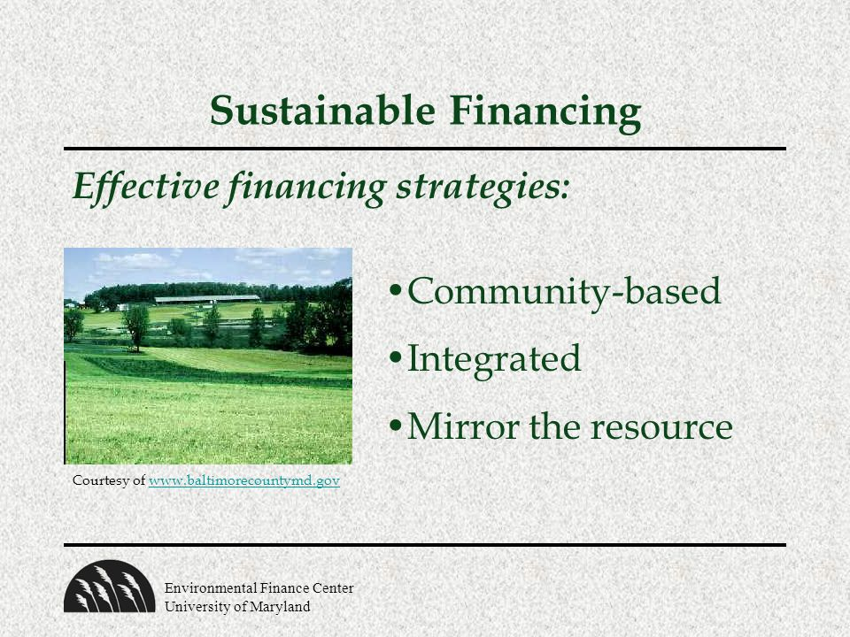 Environmental Finance Center University of Maryland Sustainable Financing Effective financing strategies: Community-based Integrated Mirror the resource Courtesy of