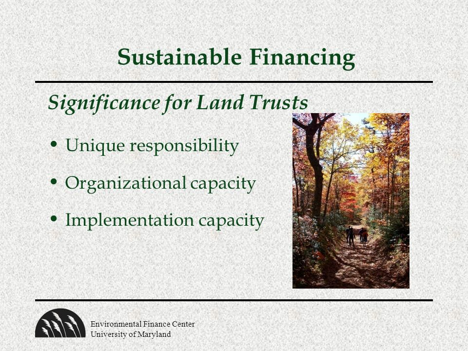 Environmental Finance Center University of Maryland Sustainable Financing Significance for Land Trusts Unique responsibility Organizational capacity Implementation capacity