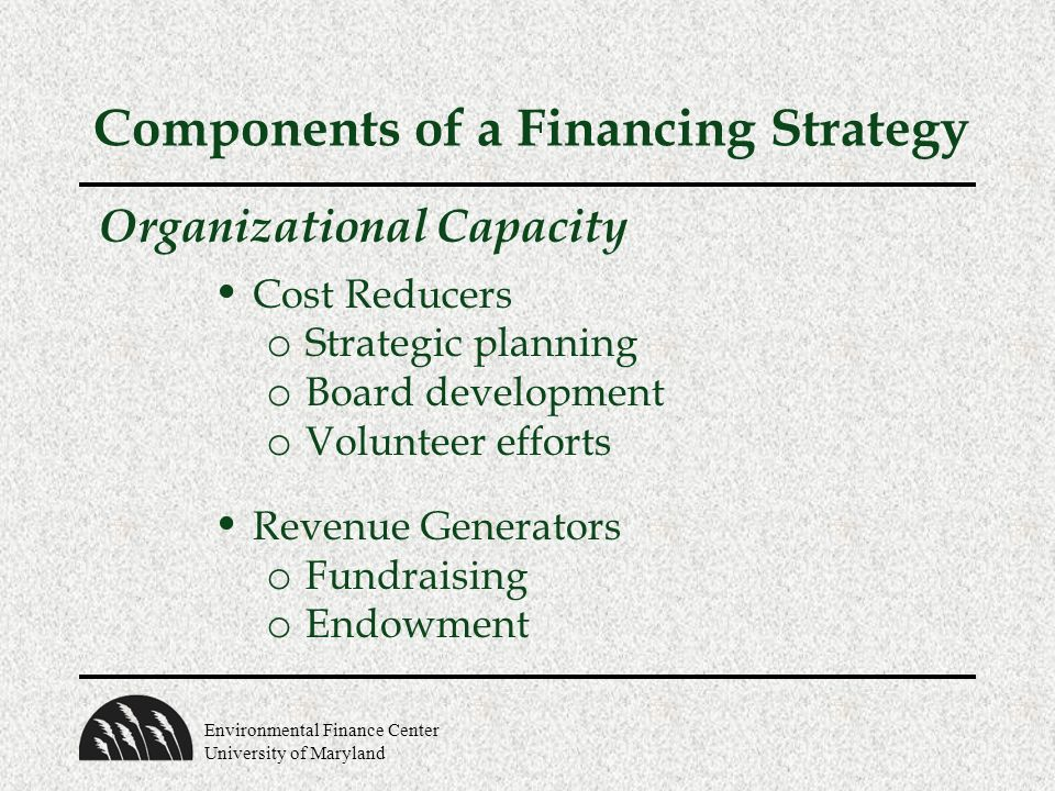 Environmental Finance Center University of Maryland Components of a Financing Strategy Organizational Capacity Cost Reducers o Strategic planning o Bo