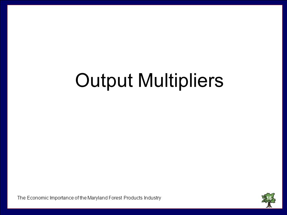 The Economic Importance of the Maryland Forest Products Industry15 Output Multipliers