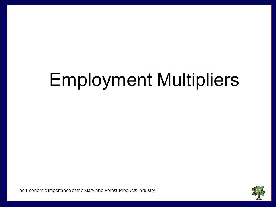 The Economic Importance of the Maryland Forest Products Industry21 Employment Multipliers
