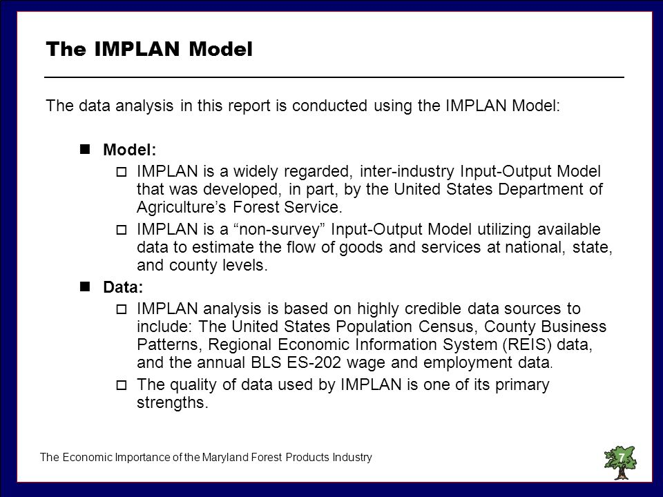 The Economic Importance of the Maryland Forest Products Industry7 The IMPLAN Model The data analysis in this report is conducted using the IMPLAN Mode